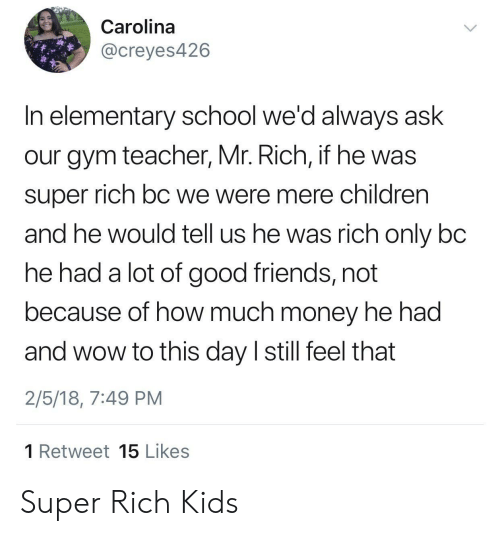 rich kids: Carolina  @creyes426  In elementary school we'd always ask  our gym teacher, Mr. Rich, if he was  super rich bC we were mere children  and he would tell us he was rich only bc  he had a lot of good friends, not  because of how much money he had  and wow to this day I still feel that  2/5/18, 7:49 PM  1 Retweet 15 Likes Super Rich Kids