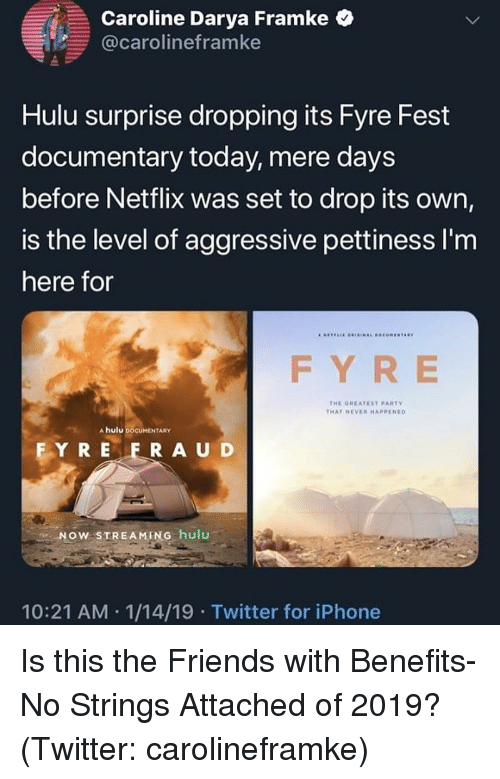 Strings Attached: Caroline Darya Fram ke  @carolineframke  Hulu surprise dropping its Fyre Fest  documentary today, mere days  before Netflix was set to drop its own,  is the level of aggressive pettiness I'm  here for  FY RE  THE GHEATEST PARTY  THAT NEVE HAPPENED  A hulu DOCUMENTARY  FY R E F RAUD  NOW STREAMING hulu  10:21 AM 1/14/19 Twitter for iPhone Is this the Friends with Benefits-No Strings Attached of 2019? (Twitter: carolineframke)