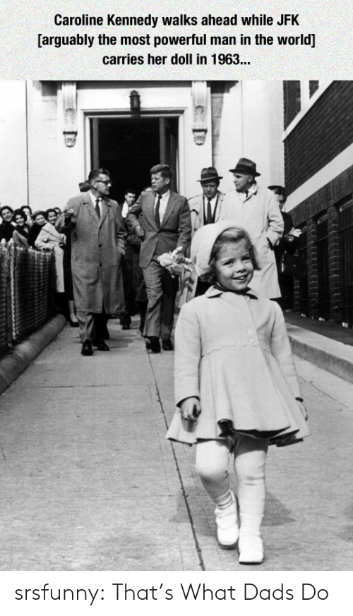 jfk: Caroline Kennedy walks ahead while JFK  [arguably the most powerful man in the world]  carries her doll in 1963... srsfunny:  That's What Dads Do