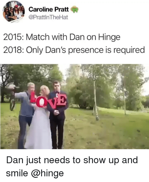 Match, Smile, and Girl Memes: Caroline Pratt  PrattlnTheHat  2015: Match with Dan on Hinge  2018: Only Dan's presence is required Dan just needs to show up and smile @hinge