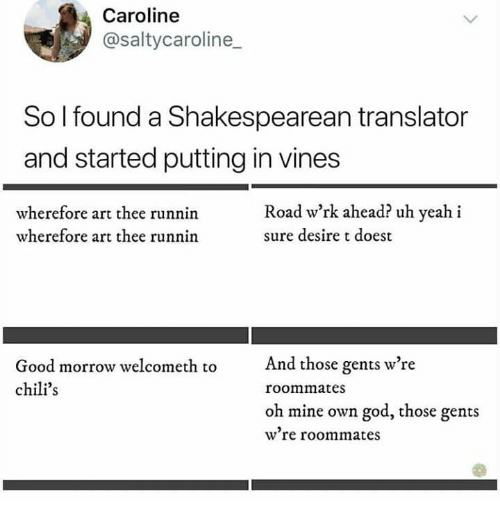 Translator: Caroline  @saltycaroline  So I found a Shakespearean translator  and started putting in vines  Road w'rk ahead? uh yeah i  wherefore art thee runnin  wherefore art thee runnin  sure desire t doest  And those gents w're  Good morrow welcometh to  chili's  roommates  oh mine own god, those gents  w're roommates