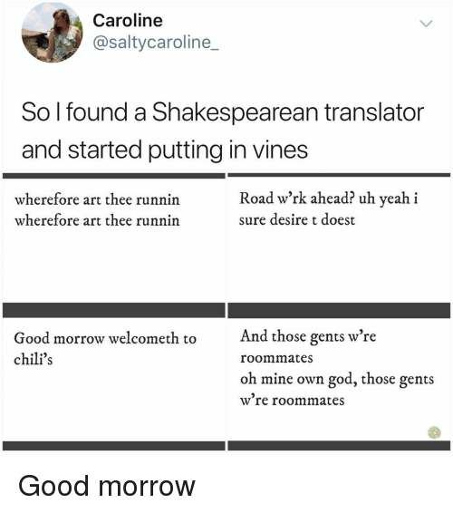 Translator: Caroline  @saltycaroline_  So l found a Shakespearean translator  and started putting in vines  wherefore art thee runnin  wherefore art thee runnin  Road w'rk ahead? uh yeah i  sure desire t doest  And those gents w're  Good morrow welcometh to  chili's  roommates  oh mine own god, those gents  w re roommates Good morrow