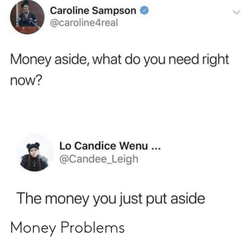caroline: Caroline Sampson  @caroline4real  Money aside, what do you need right  now?  Lo Candice Wenu ..  @Candee_Leigh  The money you just put aside Money Problems