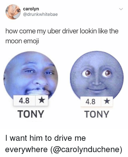 Emoji, Memes, and Uber: carolyn  drunkwhitebae  how come my uber driver lookin like the  moon emoji  4.8 ★  4.8 ★  TONY  TONY I want him to drive me everywhere (@carolynduchene)