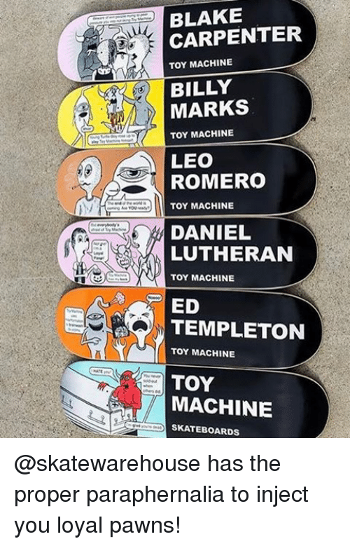 Memes, You Loyal, and Lutheran: CARPENTER  TOY MACHINE  BILLY  TOY MACHINE  LEO  ROMERO  TOY MACHINE  DANIEL  LUTHERAN  TOY MACHINE  ED  TEMPLETON  TOY MACHINE  SKATEBOARDS @skatewarehouse has the proper paraphernalia to inject you loyal pawns!