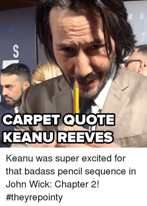 wicks: CARPET QUOTE  KEANU REEVES Keanu was super excited for that badass pencil sequence in John Wick: Chapter 2! #theyrepointy