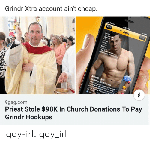 tor: Carr  4:30 PM  Jake  Grindr Xtra account ain't cheap.  Onli  452 ft  S yeur  Se  NecngRea  Cha  Athletic guy  Sooking tor friends  Whos yso  Lcking tor bsonar  Maybev 0  mOww.Nood a orkeut prt  H  9gag.com  Priest Stole $98K In Church Donations To Pay  Grindr Hookups gay-irl:  gay_irl