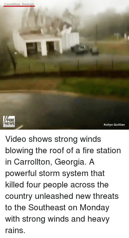 Fire, Memes, and News: Carrollton, Georgia  FOX  NEWS  Kellyn Quillian Video shows strong winds blowing the roof of a fire station in Carrollton, Georgia. A powerful storm system that killed four people across the country unleashed new threats to the Southeast on Monday with strong winds and heavy rains.