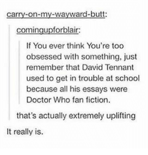 David Tennant: carry-on-my-wayward-butt:  comingupforblair  If You ever think You're too  obsessed with something, just  remember that David Tennant  used to get in trouble at school  because all his essays were  Doctor Who fan fiction  that's actually extremely uplifting  It really is.