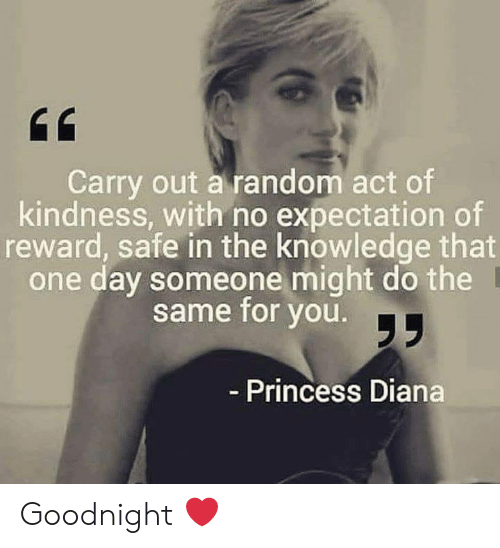 Princess Diana: Carry out a random act of  kindness, with no expectation of  reward, safe in the knowledge that  one day someone might do the  same for you.  Princess Diana Goodnight ❤