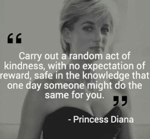 Princess Diana: Carry out a random act of  kindness, with no expectation of  reward, safe in the knowledge that  one day someone might do the  same for you.T  - Princess Diana