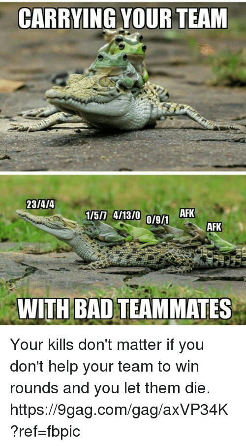 9gag, Bad, and Dank: CARRYING YOUR TEAM  23  AFK  1/5/7 4/13/0  01911  AFK  WITH BAD TEAMMATES Your kills don't matter if you don't help your team to win rounds  and you let them die. https://9gag.com/gag/axVP34K?ref=fbpic