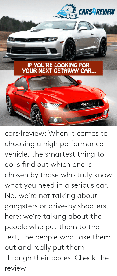 Shooters: CARS4REVIEW  IF YOU'RE LOOKING FOR  YOUR NEXT GETAWAY CAR... cars4review:  When it comes to choosing a high performance vehicle, the smartest thing to do is find out which one is chosen by those who truly know what you need in a serious car. No, we're not talking about gangsters or drive-by shooters, here; we're talking about the people who put them to the test, the people who take them out and really put them through their paces. Check the review