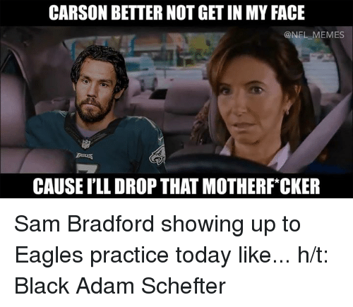 Meme, Memes, and Nfl: CARSON BETTER NOT GET IN MY FACE  ONFL MEMES  CAUSE ILL DROP THAT MOTHERFCKER Sam Bradford showing up to Eagles practice today like... h/t: Black Adam Schefter
