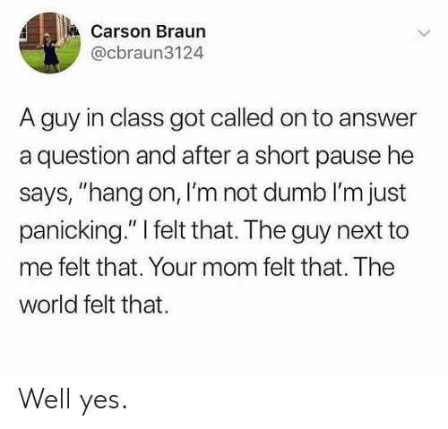 """panicking: Carson Braun  @cbraun3124  A guy in class got called on to answer  a question and after a short pause he  says, """"hang on, I'm not dumb I'm just  panicking."""" I felt that. The guy next to  me felt that. Your mom felt that. The  world felt that Well yes."""