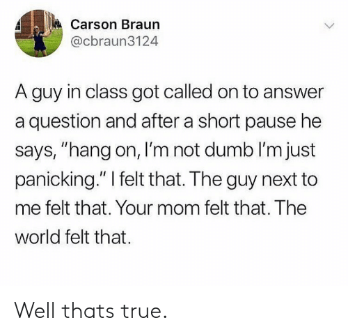 """panicking: Carson Braun  @cbraun3124  A guy in class got called on to answer  a question and after a short pause he  says, """"hang on, I'm not dumb I'm just  panicking."""" I felt that. The guy next to  me felt that. Your mom felt that. The  world felt that Well thats true."""