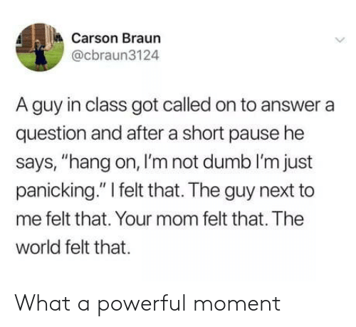 "pause: Carson Braun  @cbraun3124  A guy in class got called on to answer a  question and after a short pause he  says, ""hang on, I'm not dumb I'm just  panicking."" I felt that. The guy next to  me felt that. Your mom felt that. The  world felt that What a powerful moment"