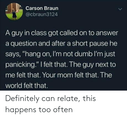 "Definitely, Dumb, and World: Carson Braun  @cbraun3124  A guy in class got called on to answer  a question and after a short pause he  says, ""hang on, I'm not dumb l'm just  panicking."" I felt that. The guy next to  me felt that. Your mom felt that. The  world felt that. Definitely can relate, this happens too often"