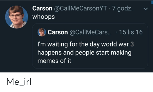whoops: Carson @CallMeCarsonYT · 7 godz.  whoops  Carson @CallMeCars.. · 15 lis 16  I'm waiting for the day world war 3  happens and people start making  memes of it Me_irl