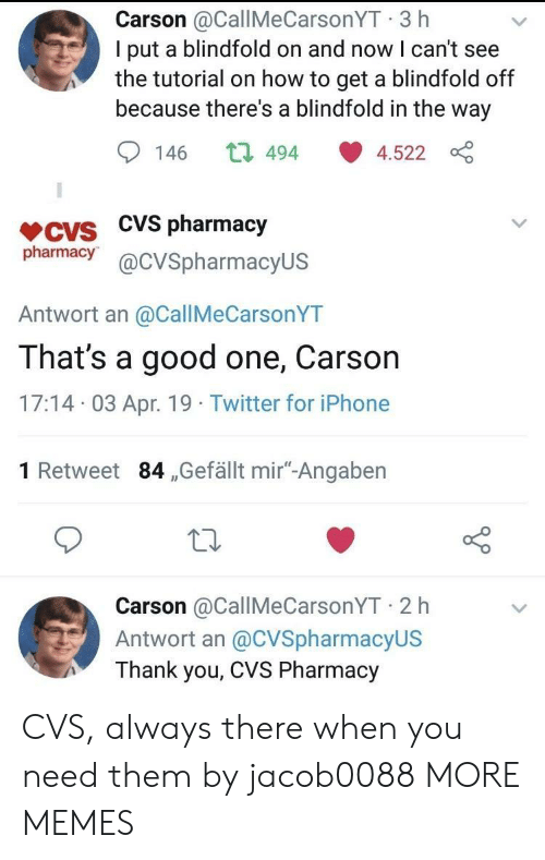 """I Cant See: Carson @CallMeCarsonYT 3 h  I put a blindfold on and now I can't see  the tutorial on how to get a blindfold off  because there's a blindfold in the way  146 t 494 4.522  VCVS CVS pharmacjy  pharmacy@cVSpharmacyUS  Antwort an @CallMeCarsonYT  That's a good one, Carson  17:14 03 Apr. 19 Twitter for iPhone  1 Retweet 84 ,Gefällt mir""""-Angaben  Carson @CallMeCarsonYT 2 h  Antwort an @CVSpharmacyUS  Thank you, CVS Pharmacy CVS, always there when you need them by jacob0088 MORE MEMES"""