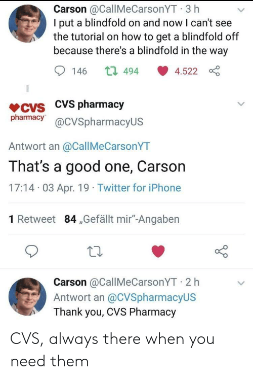 """I Cant See: Carson @CallMeCarsonYT 3 h  I put a blindfold on and now I can't see  the tutorial on how to get a blindfold off  because there's a blindfold in the way  146 t 494 4.522  VCVS CVS pharmacjy  pharmacy@cVSpharmacyUS  Antwort an @CallMeCarsonYT  That's a good one, Carson  17:14 03 Apr. 19 Twitter for iPhone  1 Retweet 84 ,Gefällt mir""""-Angaben  Carson @CallMeCarsonYT 2 h  Antwort an @CVSpharmacyUS  Thank you, CVS Pharmacy CVS, always there when you need them"""