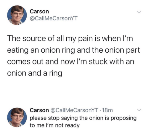 Onion Ring: Carson  @CallMeCarsonYT  The source of all my pain is when I'm  eating an onion ring and the onion part  comes out and now I'm stuck with an  onion and a ring  Carson @CallMeCarsonYT 18m  please stop saying the onion is proposing  to me i'm not ready