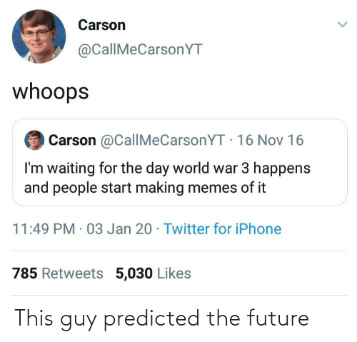 16 Nov: Carson  @CallMeCarsonYT  whoops  Carson @CallMeCarsonYT 16 Nov 16  I'm waiting for the day world war 3 happens  and people start making memes of it  11:49 PM 03 Jan 20 · Twitter for iPhone  785 Retweets 5,030 Likes This guy predicted the future