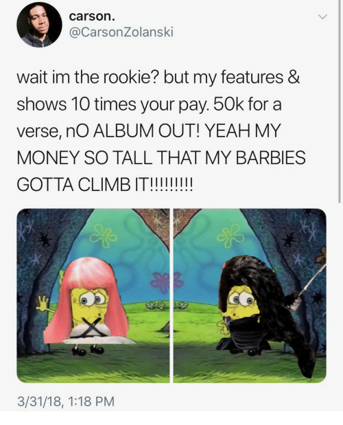 barbies: carson.  @CarsonZolanski  wait im the rookie? but my features &  shows 10 times your pay. 50k for a  verse, nO ALBUM OUT! YEAH MY  MONEY SO TALL THAT MY BARBIES  3/31/18, 1:18 PM