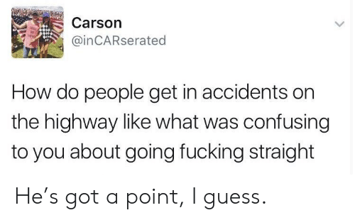 how-do-people: Carson  @inCARserated  How do people get in accidents on  the highway like what was confusing  to you about going fucking straight He's got a point, I guess.