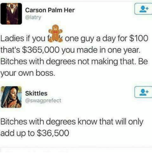 skittle: Carson Palm Her  (alatry  Ladies if you one guy a day for $100  that's $365,000 you made in one year.  Bitches with degrees not making that. Be  your own boss  Skittles  @swag prefect  Bitches with degrees know that will only  add up to $36,500