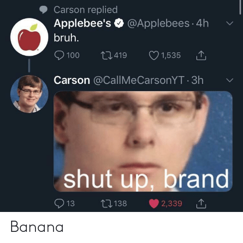 Applebee's: Carson replied  Applebee's @Applebees 4h  bruh.  L1.419  100  1,535  Carson @CallMeCarsonYT 3h  shut up, brand  L138  13  2,339 Banana