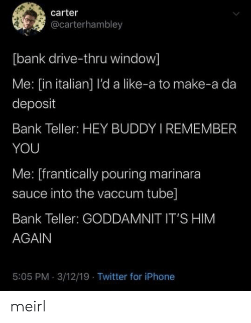 drive thru: carter  @carterhambley  [bank drive-thru window]  Me: [in italian] l'da like-a to make-a da  deposit  Bank Teller: HEY BUDDY I REMEMBER  YOU  Me: [frantically pouring marinara  sauce into the vaccum tube]  Bank Teller: GODDAMNIT IT'S HIM  AGAIN  5:05 PM 3/12/19 Twitter for iPhone meirl