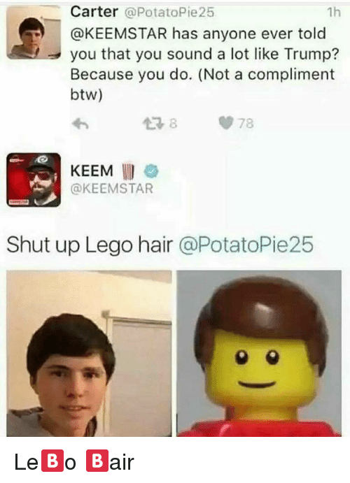 keemstar: Carter @PotatoPie25  @KEEMSTAR has anyone ever told  you that you sound a lot like Trump?  Because you do. (Not a compliment  btw)  1h  わ  손자  KEEM  @KEEMSTAR  Shut up Lego hair @PotatoPie25 <p>Le🅱o 🅱air</p>