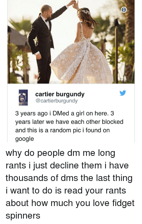 Google, Love, and Memes: cartier burgundy  @cartierburgundy  3 years ago i DMed a girl on here. 3  years later we have each other blocked  and this is a random pic i found on  google why do people dm me long rants i just decline them i have thousands of dms the last thing i want to do is read your rants about how much you love fidget spinners
