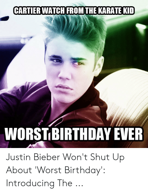 Justin Meme: CARTIER WATCH FROMTHE KARATE KID  WORSTIBIRTHDAY EVER Justin Bieber Won't Shut Up About 'Worst Birthday': Introducing The ...