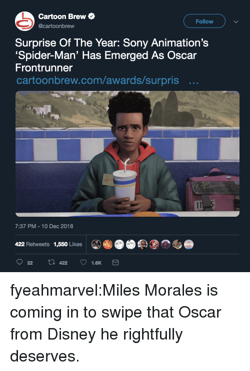 Emerged: Cartoon Brew  Follow  @cartoonbrew  Surprise Of The Year: Sony Animation's  Spider-Man' Has Emerged As Oscar  Frontrunner  cartoonbrew.com/awards/surpris ..  7:37 PM-10 Dec 2018  422 Retweets 1,550 Likes fyeahmarvel:Miles Morales is coming in to swipe that Oscar from Disney he rightfully deserves.