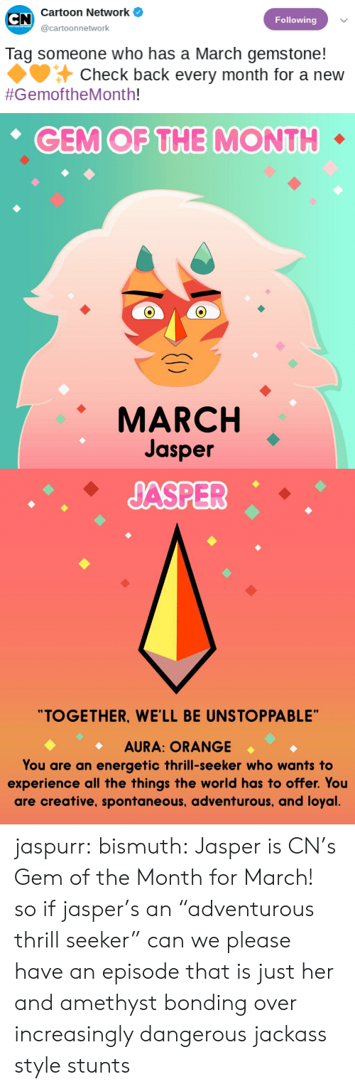 "Stunts: Cartoon Network  Following  @cartoonnetwork  Tag someone who has a March gemstone!  Check back every month for a new  #GemoftheMonth!   CEM OF THE MONTH  MARCH  Jasper   ""TOGETHER, WE'LL BE UNSTOPPABLE""  AURA: ORANGE  You are an energetic thrill-seeker who wants to  experience all the things the world has to offer. You  are creative, spontaneous, adventurous, and loyal jaspurr:  bismuth:  Jasper is CN's Gem of the Month for March!  so if jasper's an ""adventurous thrill seeker"" can we please have an episode that is just her and amethyst bonding over increasingly dangerous jackass style stunts"