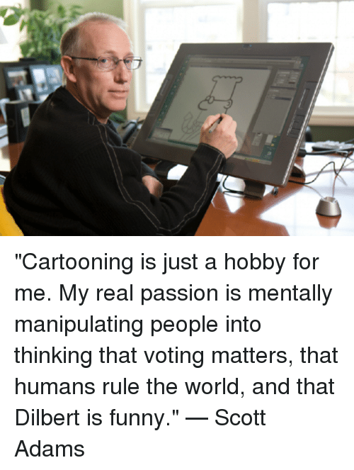 "Dilbert: ""Cartooning is just a hobby for me. My real passion is mentally manipulating people into thinking that voting matters, that humans rule the world, and that Dilbert is funny.""    —  Scott Adams"