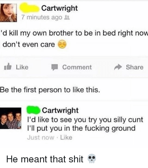 Fucking, Shit, and Cunt: Cartwright  7 minutes ago  'd kill my own brother to be in bed right now  don't even care  Like  Comment  Share  Be the first person to like this.  Cartwright  I'd like to see you try you silly cunt  I'll put you in the fucking ground  Just now Like He meant that shit 💀