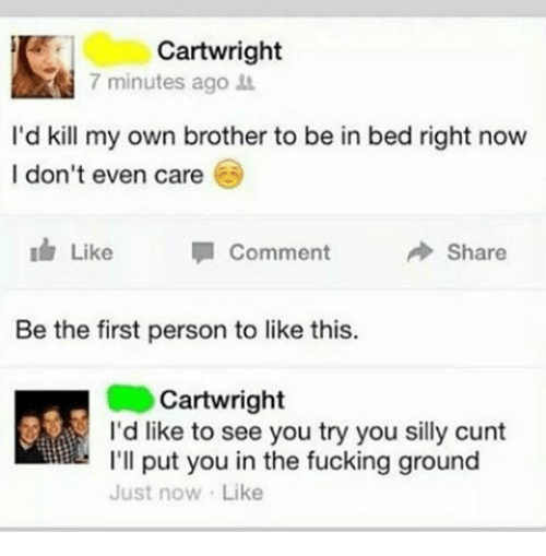 Funny, Cunt, and Personal: Cartwright  7 minutes ago  I'd kill my own brother to be in bed right now  I don't even care  comment  Like  Share  Be the first person to like this.  Cartwright  I'd like to see you try you silly cunt  I'll put you in the fucking ground  Just now Like