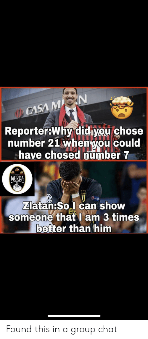 Merda: CASA MIN  Reporter:Why didiyou chose  number 21 when you could  have chosed number 7  MERDA  FC  RES  Zlatan:So.l can show  someone that I am 3 times  better than him Found this in a group chat