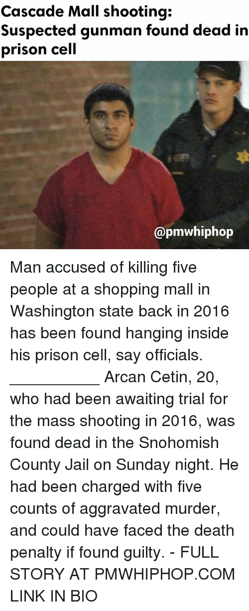 cascade: Cascade Mall shooting:  Suspected gunman found dead in  prison cell  @pmwhiphop Man accused of killing five people at a shopping mall in Washington state back in 2016 has been found hanging inside his prison cell, say officials. __________ Arcan Cetin, 20, who had been awaiting trial for the mass shooting in 2016, was found dead in the Snohomish County Jail on Sunday night. He had been charged with five counts of aggravated murder, and could have faced the death penalty if found guilty. - FULL STORY AT PMWHIPHOP.COM LINK IN BIO