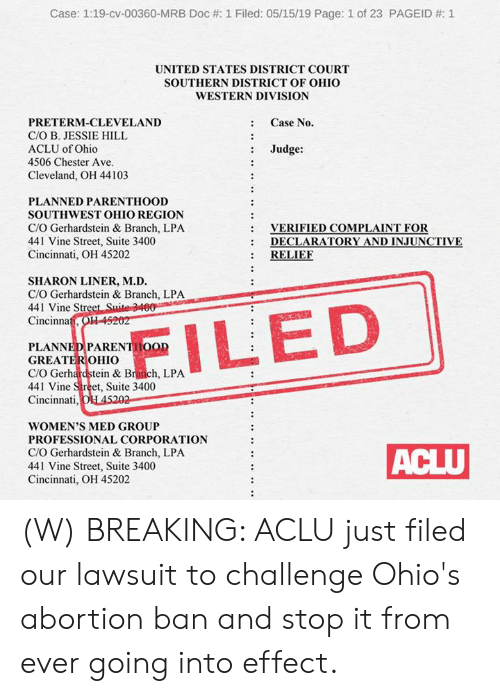 suite: Case: 1:19-cv-00360-MRB Doc #: 1 Filed: 05/15/19 Page: 1 of 23 PAGEID #: 1  UNITED STATES DISTRICT COURT  SOUTHERN DISTRICT OF OHIO  WESTERN DIVISION  : Case No.  PRETERM-CLEVELAND  C/O B. JESSIE HILL  ACLU of Ohio  4506 Chester Ave  : Judge:  Cleveland, OH 44103  PLANNED PARENTHOOD  SOUTHWEST OHIO REGION  C/O Gerhardstein & Branch, LPA  441 Vine Street, Suite 3400  Cincinnati, OH 45202  VERIFIED COMPLAINT FOR  DECLARATORY AND İNJUNCTIVE  : RELIE  :  SHARON LINER, M.D.  C/O Gerhardstein & Branch, LPA  441 Vine Str  Cincinna  PLANNEDPARENTHOOD  GREATEROHIO  C/O Gerhardstein & Branch, LPA  441 Vine Street, Suite 3400  Cincinnati  WOMEN'S MED GROUP  PROFESSIONAL CORPORATION  C/O Gerhardstein & Branch, LPA  441 Vine Street, Suite 3400  Cincinnati, OH 45202 (W) BREAKING: ACLU just filed our lawsuit to challenge Ohio's abortion ban and stop it from ever going into effect.