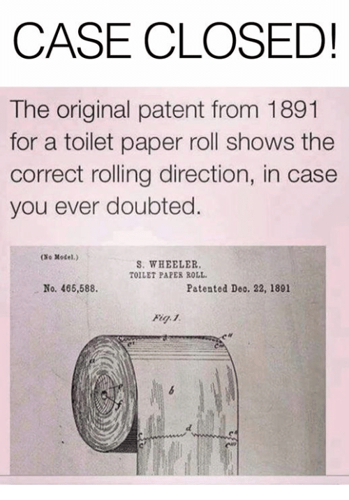 patent: CASE CLOSED!  The original patent from 1891  for a toilet paper roll shows the  correct rolling direction, in case  you ever doubted.  (No Xodel.)  S. WHEELER  TOILET PAPES ROLL  No. 466,588.  Patented Deo. 22, 1891