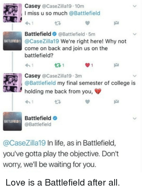 Battlefield 1: Casey @CaseZilla19 10m  I miss u so much @Battlefiel  Battlefield@Battlefield - 5m  FIELD 1@CaseZilla19 We're right here! Why not  come on back and join us on the  battlefield?  23 1  Casey @CaseZilla19 3m  @Battlefield my final semester of college is  holding me back from you,  Battlefield  @Battlefield  BATTLEFIELD 1  @CaseZilla19 In life, as in Battlefield,  you've gotta play the objective. Don't  worry, we'll be waiting for you <p>Love is a Battlefield after all.</p>