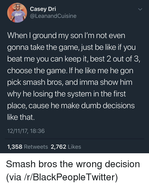 Be Like, Blackpeopletwitter, and Dumb: Casey Dri  @LeanandCuisine  When lground my son i'm not even  gonna take the game, just be like if you  beat me you can keep it, best 2 out of 3,  choose the game. If he like me he gon  pick smash bros, and imma show him  why he losing the system in the first  place, cause he make dumb decisions  like that.  12/11/17, 18:36  1,358 Retweets 2,762 Likes <p>Smash bros the wrong decision (via /r/BlackPeopleTwitter)</p>