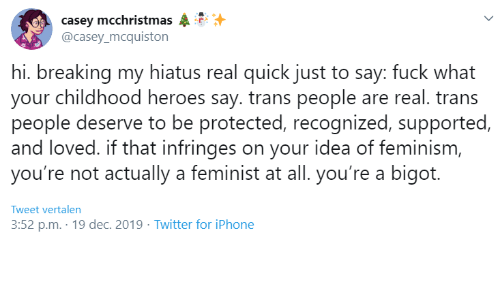 Feminism: casey mcchristmas  @casey_mcquiston  hi. breaking my hiatus real quick just to say: fuck what  your childhood heroes say. trans people are real. trans  people deserve to be protected, recognized, supported,  and loved. if that infringes on your idea of feminism,  you're not actually a feminist at all. you're a bigot.  Tweet vertalen  3:52 p.m. · 19 dec. 2019 · Twitter for iPhone