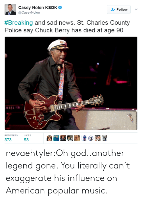 chuck berry: Casey Nolen KSDK  Follow  @CaseyNolen  #Breaking and sad news. St. Charles County  Police say Chuck Berry has died at age 90  RETWEETS  LIKES  373  93 nevaehtyler:Oh god..another legend gone. You literally can't exaggerate his influence on American popular music.
