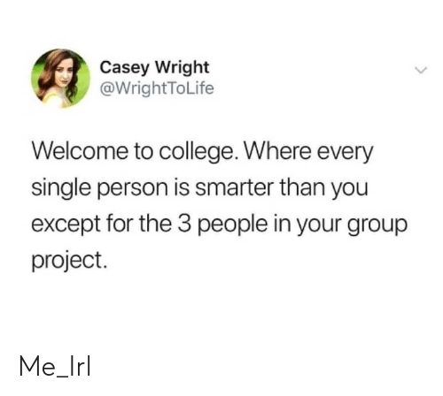 Group Project: Casey Wright  @WrightToLife  Welcome to college. Where every  single person is smarter than you  except for the 3 people in your group  project. Me_Irl