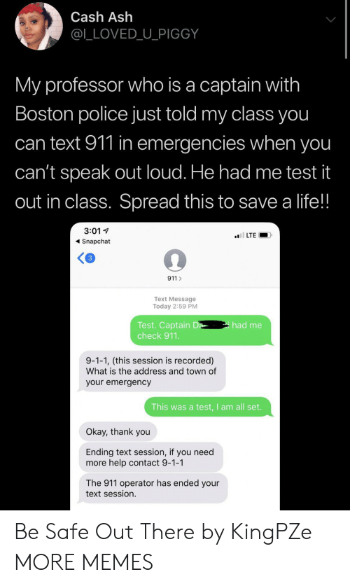 Be Safe: Cash Ash  @L_LOVED_U_PIGGY  My professor who is a captain with  Boston police just told my class you  can text 911 in emergencies when you  can't speak out loud. He had me test it  out in class. Spread this to save a life!!  3:01  l LTE  Snapchat  3  911  Text Message  Today 2:59 PM  Test. Captain D  check 911.  had me  9-1-1, (this session is recorded)  What is the address and town of  your emergency  This was a test,I am all set.  Okay, thank you  Ending text session, if you need  more help contact 9-1-1  The 911 operator has ended your  text session. Be Safe Out There by KingPZe MORE MEMES